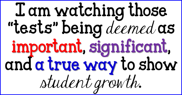 "I am watching those ""tests"" being deemed as important, significant, and a true way to show student growth."