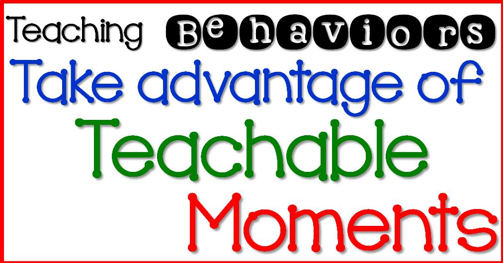Teaching Behaviors- Step 3 Take advantage of Teachable Moments