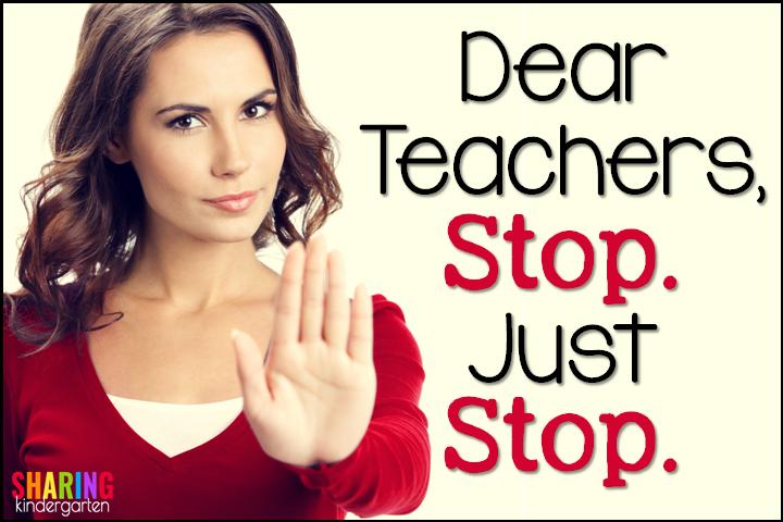 Dear Teachers, STOP. Just Stop.