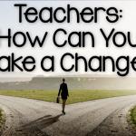 Teachers: How Can You Make a Change?