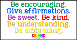 Be encouraging. Give affirmations. Be sweet. Be kind. Be understanding. Be embracing.