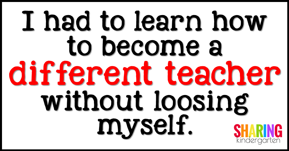 I had to learn how to become a different teacher without loosing myself.