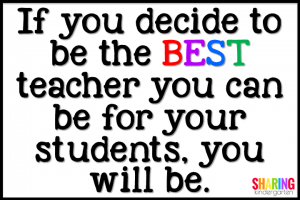 If you decide to be the BEST teacher you can be for your students, you will be.