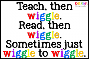 Teach, then wiggle. Read, then wiggle. Sometimes just wiggle to wiggle.
