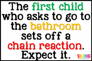 The first child who asks to go to the bathroom sets off a chain reaction. Expect it.