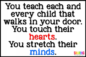 You teach each and every child that walks in your door. You touch their hearts. You stretch their minds.