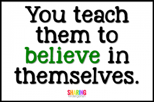 You teach them to believe in themselves.