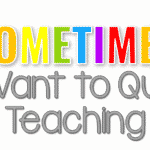 Sometimes I Want to Quit Teaching