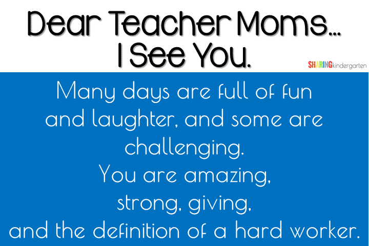 Teacher Moms: Many days are full of fun and laughter, and some are challenging. You are amazing, strong, giving, and the definition of a hard worker.